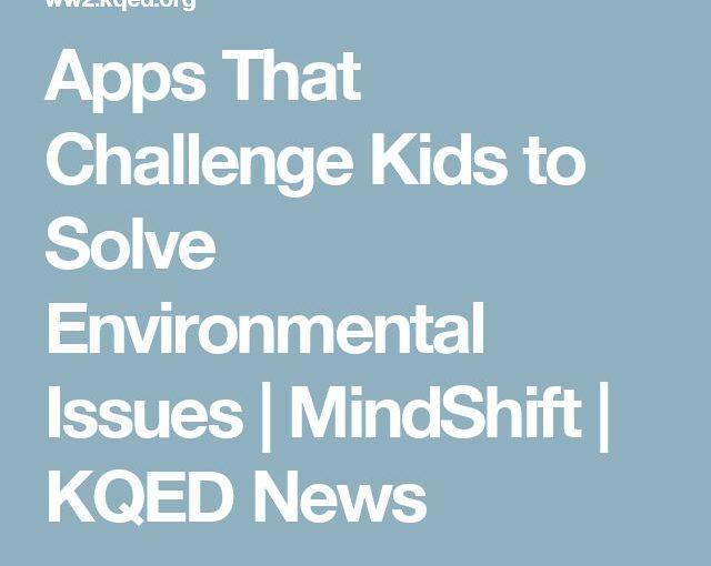Apps ที่ท้าทายเด็กเพื่อแก้ไขปัญหาสิ่งแวดล้อม MindShift | ข่าว KQED
